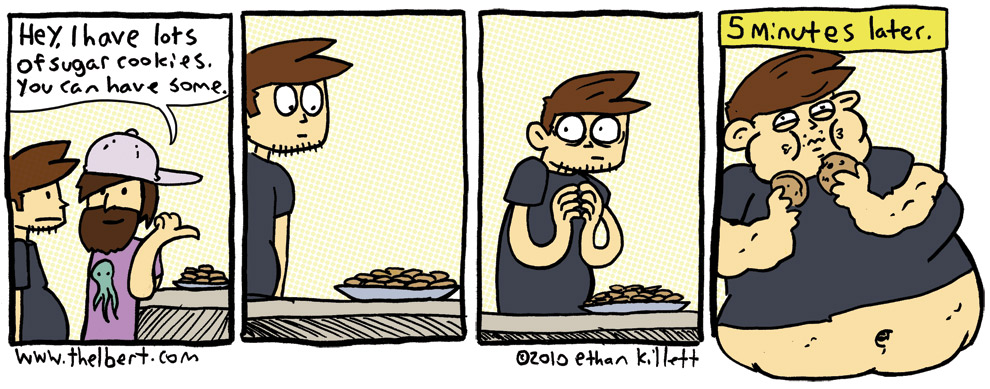 Never offer a fat guy free cookies if you expect to be able to have a few cookies for yourself.